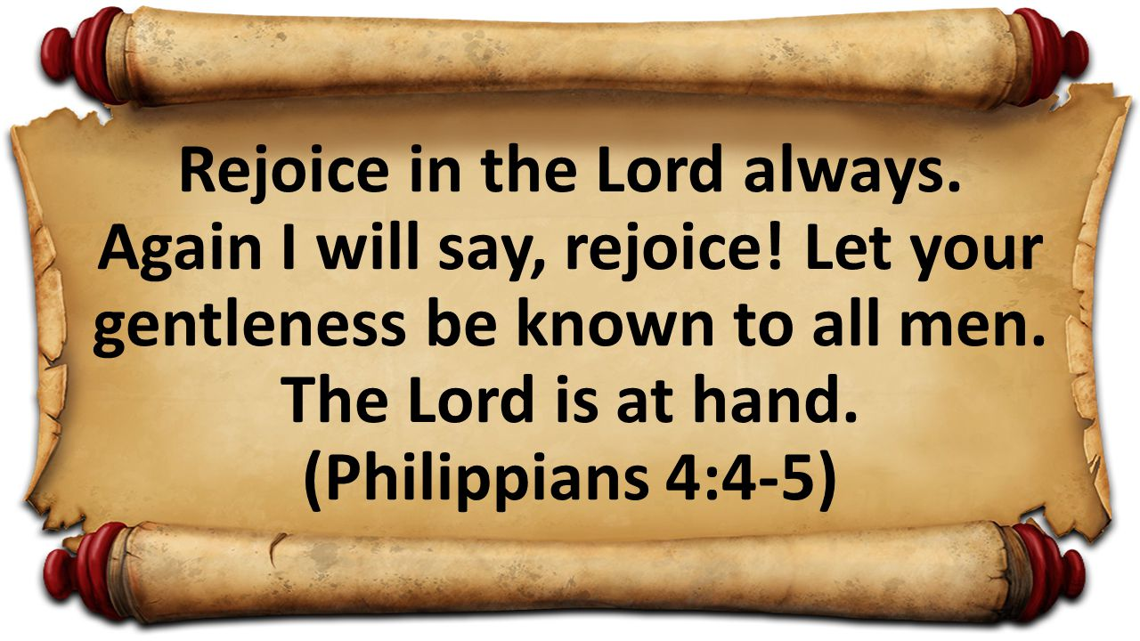 Rejoice in the Lord always. Again I will say, rejoice! Let your gentleness be known to all men. The Lord is at hand. (Philippians 4:4-5)