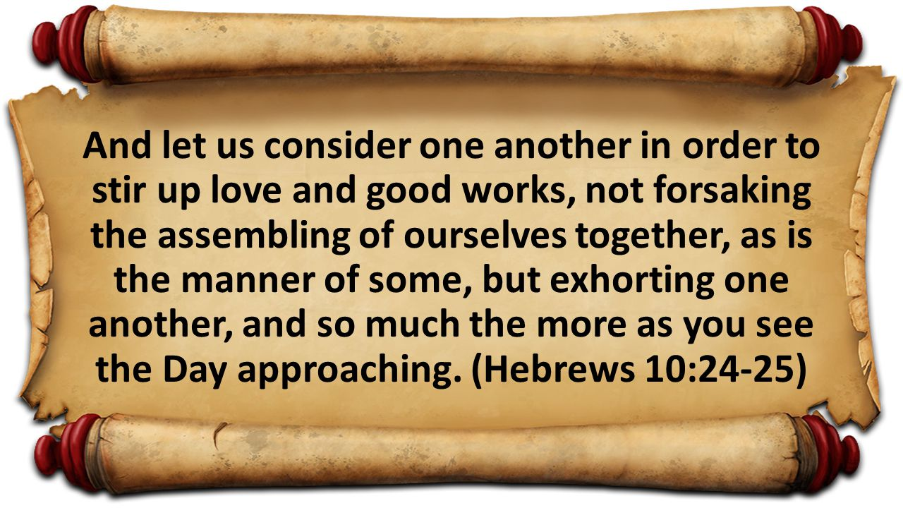 And let us consider one another in order to stir up love and good works, not forsaking the assembling of ourselves together, as is the manner of some,