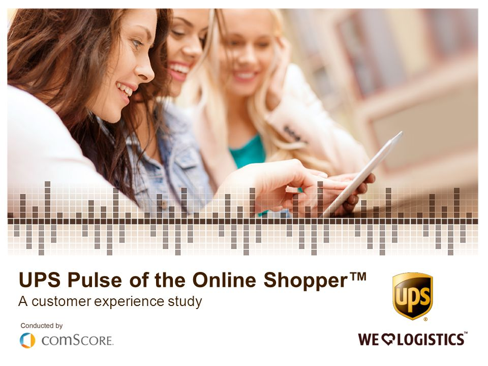 UPS Pulse of the Online Shopper™ A customer experience study