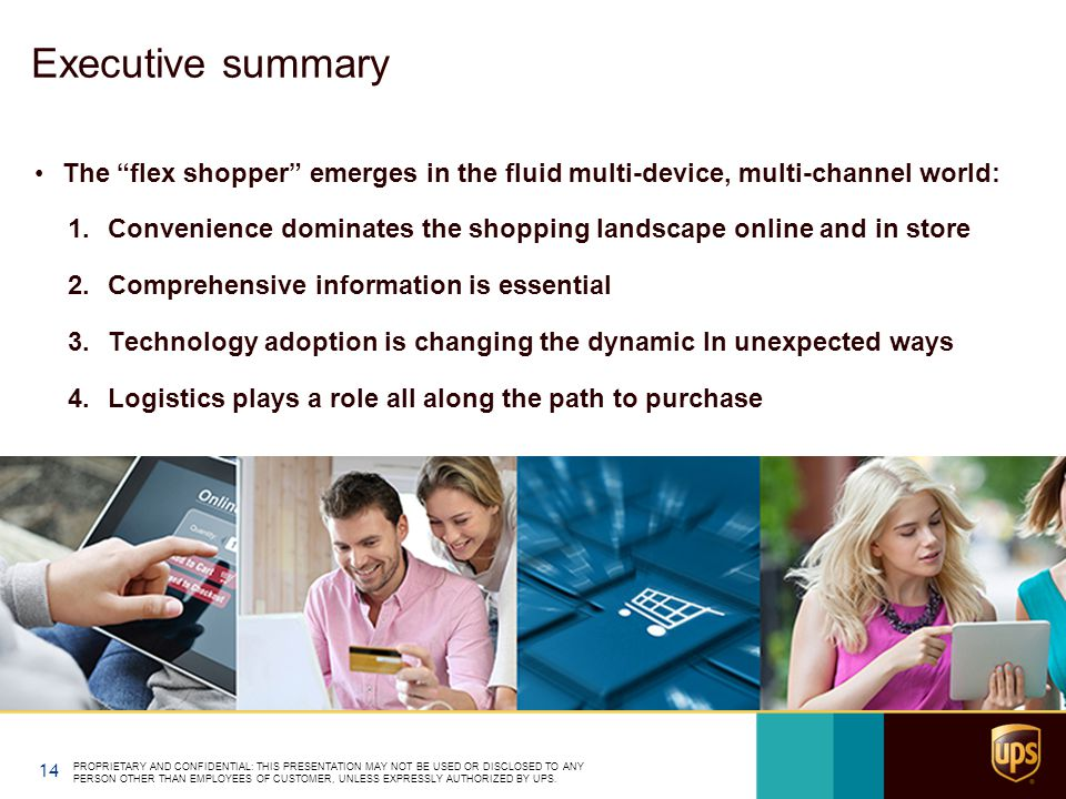 Executive summary The flex shopper emerges in the fluid multi-device, multi-channel world: 1.Convenience dominates the shopping landscape online and in store 2.Comprehensive information is essential 3.Technology adoption is changing the dynamic In unexpected ways 4.Logistics plays a role all along the path to purchase PROPRIETARY AND CONFIDENTIAL: THIS PRESENTATION MAY NOT BE USED OR DISCLOSED TO ANY PERSON OTHER THAN EMPLOYEES OF CUSTOMER, UNLESS EXPRESSLY AUTHORIZED BY UPS.