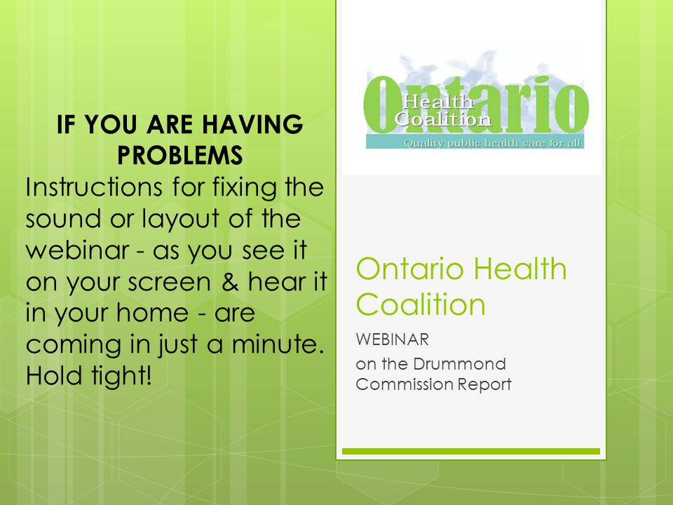 Ontario Health Coalition WEBINAR on the Drummond Commission Report IF YOU ARE HAVING PROBLEMS Instructions for fixing the sound or layout of the webinar - as you see it on your screen & hear it in your home - are coming in just a minute.