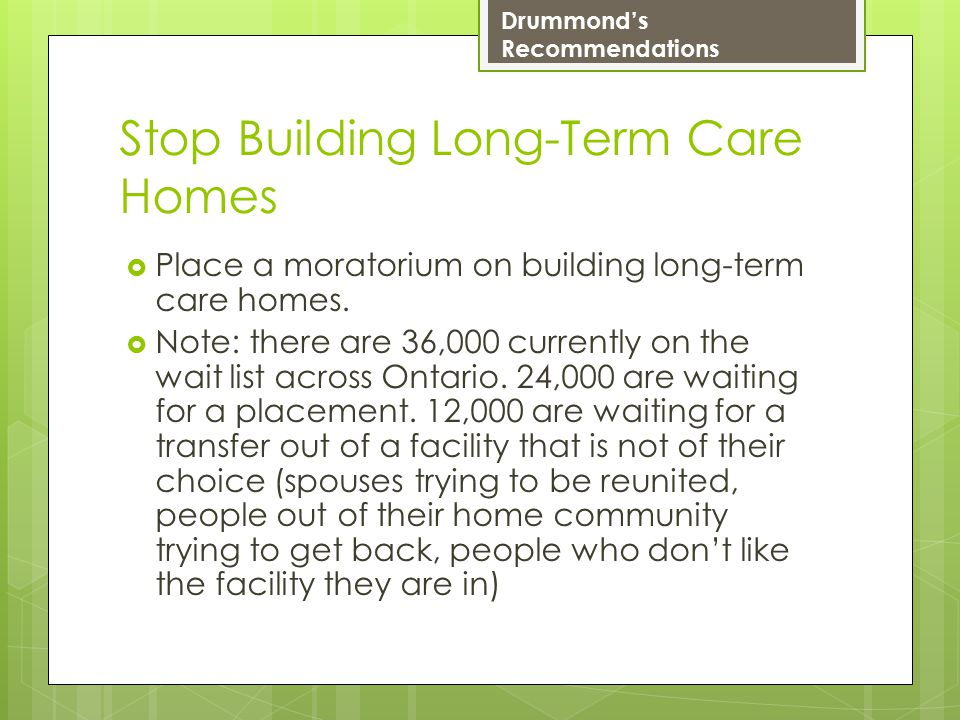 Stop Building Long-Term Care Homes  Place a moratorium on building long-term care homes.