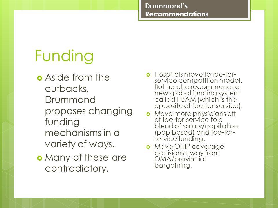 Funding  Aside from the cutbacks, Drummond proposes changing funding mechanisms in a variety of ways.