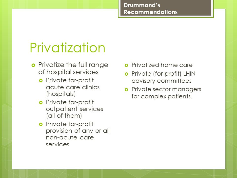 Privatization  Privatize the full range of hospital services  Private for-profit acute care clinics (hospitals)  Private for-profit outpatient services (all of them)  Private for-profit provision of any or all non-acute care services  Privatized home care  Private (for-profit) LHIN advisory committees  Private sector managers for complex patients.
