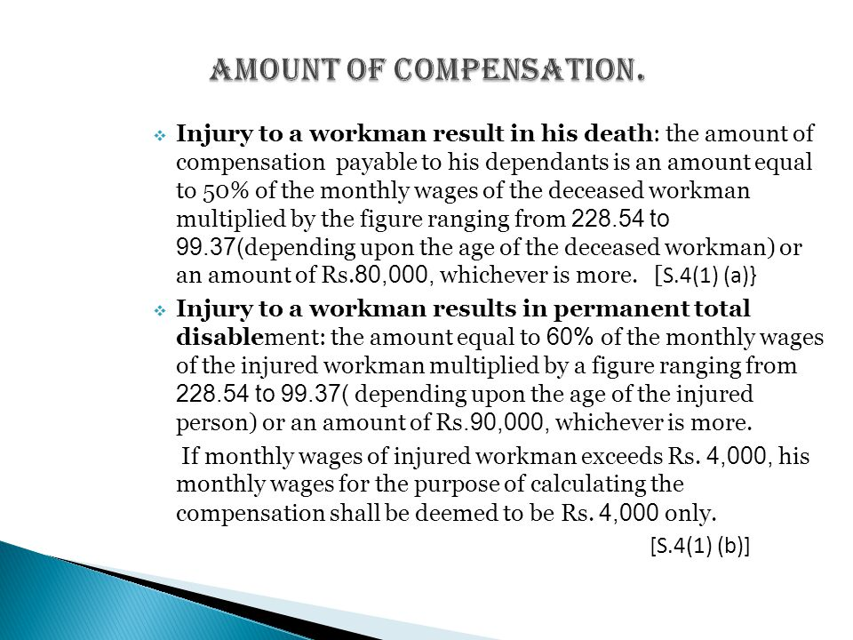  Injury to a workman result in his death: the amount of compensation payable to his dependants is an amount equal to 50% of the monthly wages of the deceased workman multiplied by the figure ranging from 228.54 to 99.37( depending upon the age of the deceased workman) or an amount of Rs.