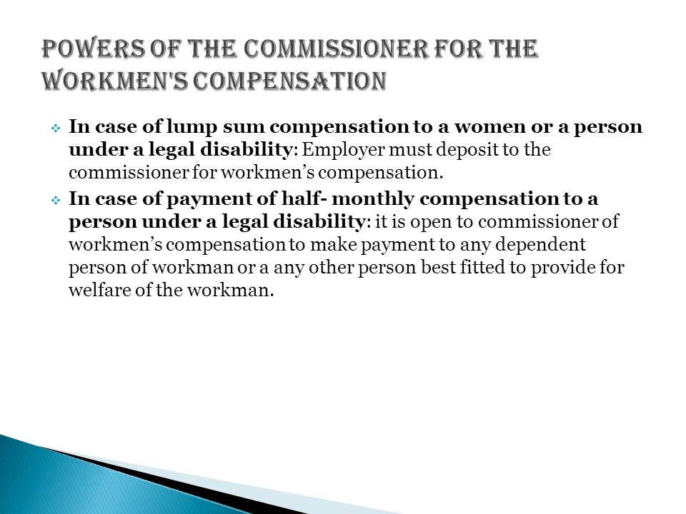  In case of lump sum compensation to a women or a person under a legal disability: Employer must deposit to the commissioner for workmen's compensation.
