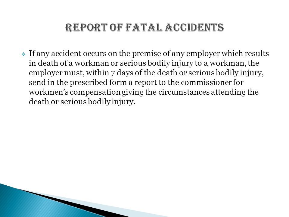  If any accident occurs on the premise of any employer which results in death of a workman or serious bodily injury to a workman, the employer must, within 7 days of the death or serious bodily injury, send in the prescribed form a report to the commissioner for workmen's compensation giving the circumstances attending the death or serious bodily injury.
