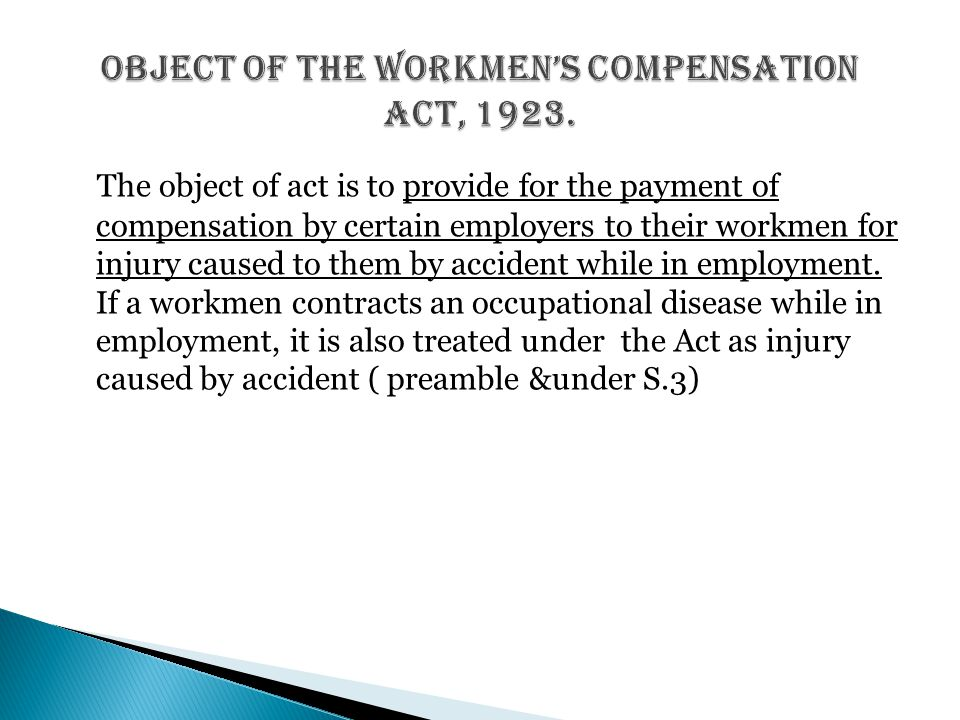 The object of act is to provide for the payment of compensation by certain employers to their workmen for injury caused to them by accident while in e