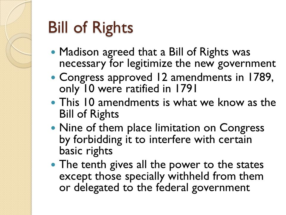 Bill of Rights Madison agreed that a Bill of Rights was necessary for legitimize the new government Congress approved 12 amendments in 1789, only 10 were ratified in 1791 This 10 amendments is what we know as the Bill of Rights Nine of them place limitation on Congress by forbidding it to interfere with certain basic rights The tenth gives all the power to the states except those specially withheld from them or delegated to the federal government