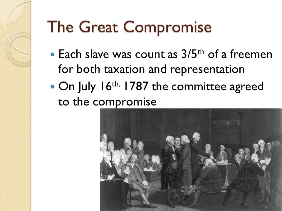 The Great Compromise Each slave was count as 3/5 th of a freemen for both taxation and representation On July 16 th, 1787 the committee agreed to the compromise