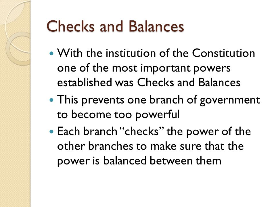 Checks and Balances With the institution of the Constitution one of the most important powers established was Checks and Balances This prevents one branch of government to become too powerful Each branch checks the power of the other branches to make sure that the power is balanced between them