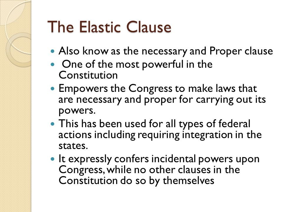 The Elastic Clause Also know as the necessary and Proper clause One of the most powerful in the Constitution Empowers the Congress to make laws that are necessary and proper for carrying out its powers.