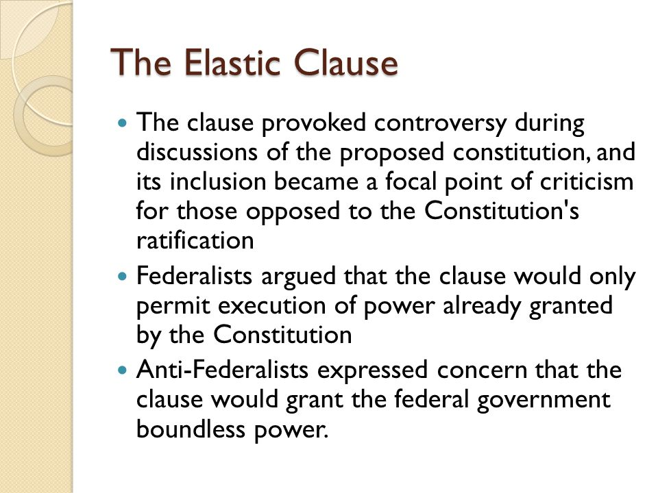 The Elastic Clause The clause provoked controversy during discussions of the proposed constitution, and its inclusion became a focal point of criticism for those opposed to the Constitution s ratification Federalists argued that the clause would only permit execution of power already granted by the Constitution Anti-Federalists expressed concern that the clause would grant the federal government boundless power.