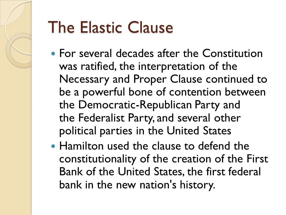 The Elastic Clause For several decades after the Constitution was ratified, the interpretation of the Necessary and Proper Clause continued to be a powerful bone of contention between the Democratic-Republican Party and the Federalist Party, and several other political parties in the United States Hamilton used the clause to defend the constitutionality of the creation of the First Bank of the United States, the first federal bank in the new nation s history.