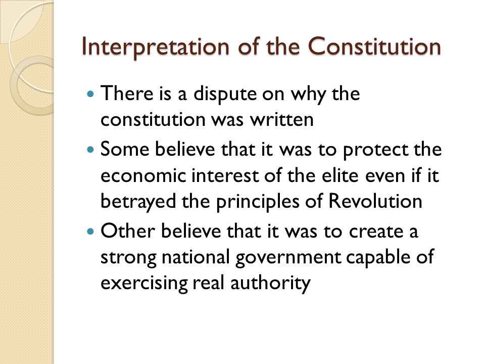 Interpretation of the Constitution There is a dispute on why the constitution was written Some believe that it was to protect the economic interest of the elite even if it betrayed the principles of Revolution Other believe that it was to create a strong national government capable of exercising real authority