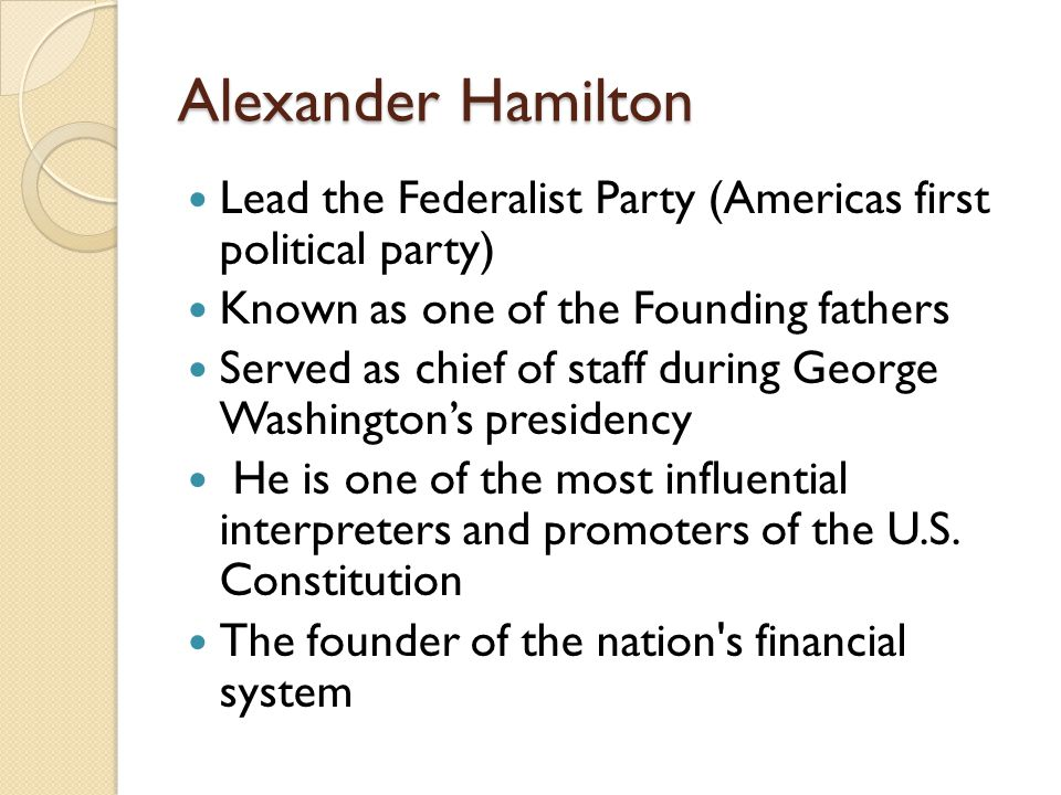 Alexander Hamilton Lead the Federalist Party (Americas first political party) Known as one of the Founding fathers Served as chief of staff during George Washington's presidency He is one of the most influential interpreters and promoters of the U.S.