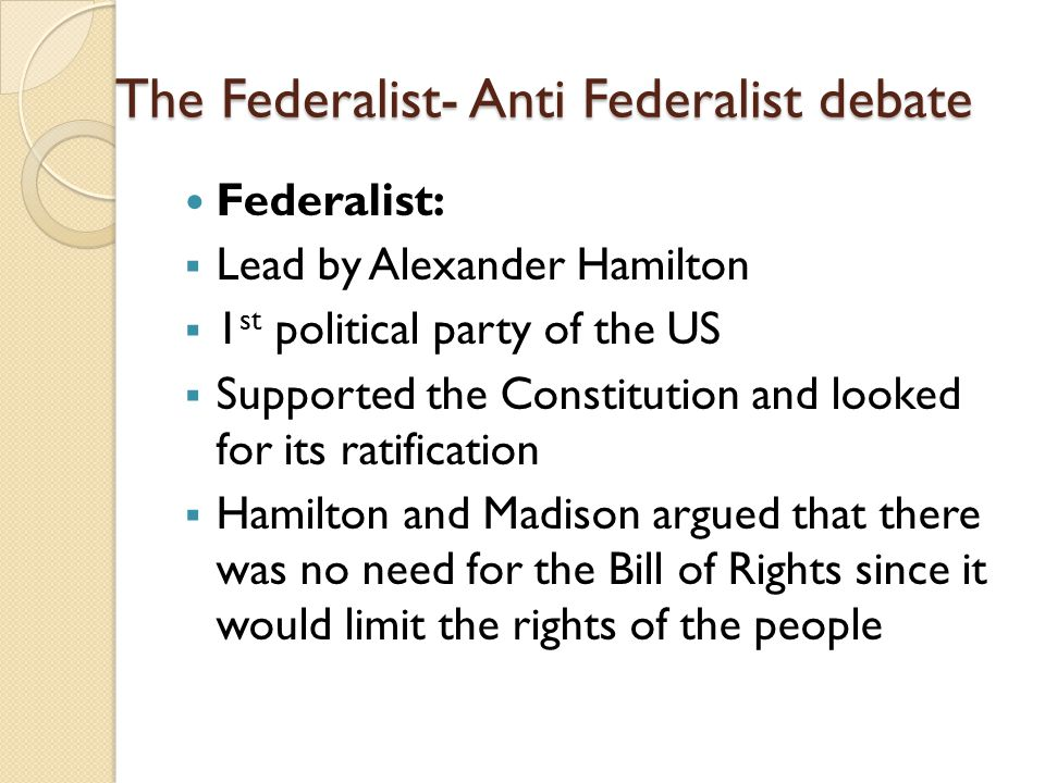 The Federalist- Anti Federalist debate Federalist:  Lead by Alexander Hamilton  1 st political party of the US  Supported the Constitution and looked for its ratification  Hamilton and Madison argued that there was no need for the Bill of Rights since it would limit the rights of the people