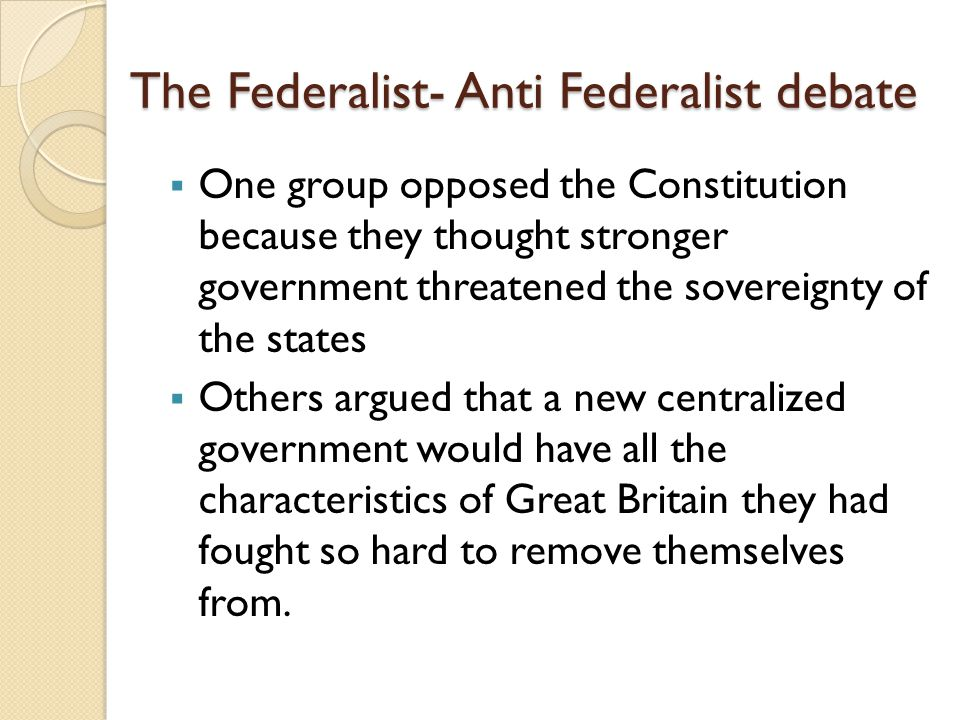 The Federalist- Anti Federalist debate  One group opposed the Constitution because they thought stronger government threatened the sovereignty of the states  Others argued that a new centralized government would have all the characteristics of Great Britain they had fought so hard to remove themselves from.