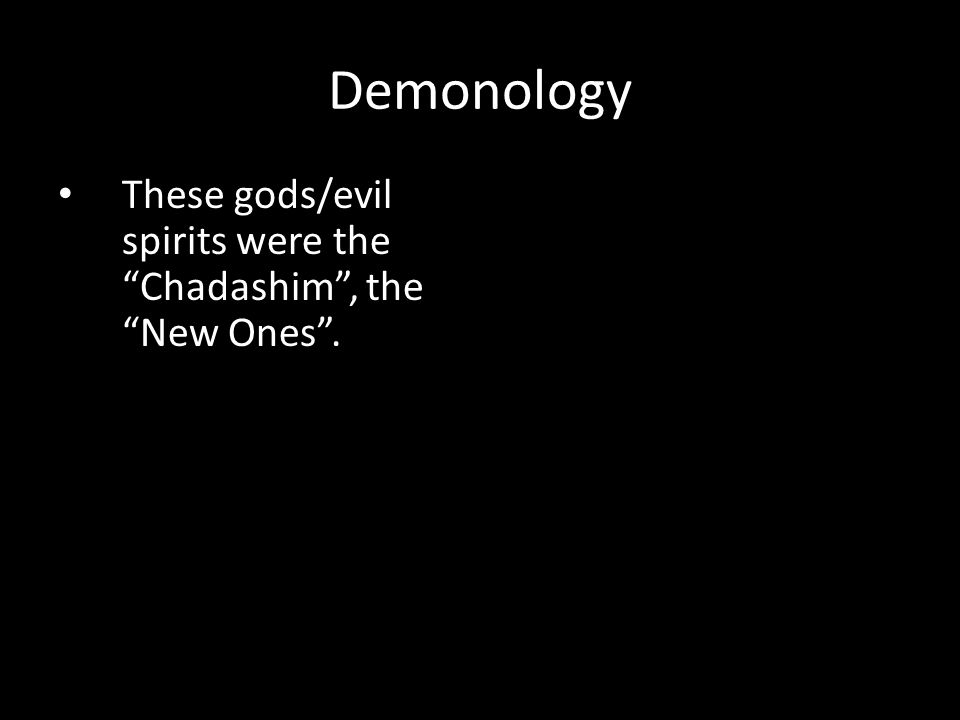 These gods/evil spirits were the Chadashim , the New Ones . Demonology