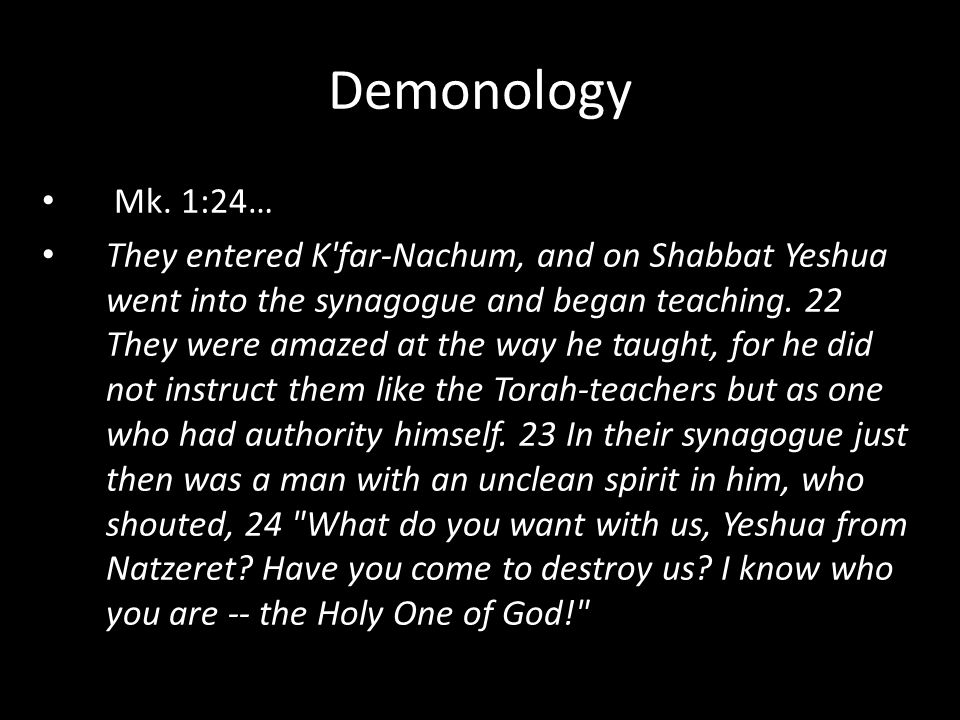 Mk. 1:24… They entered K'far-Nachum, and on Shabbat Yeshua went into the synagogue and began teaching. 22 They were amazed at the way he taught, for h