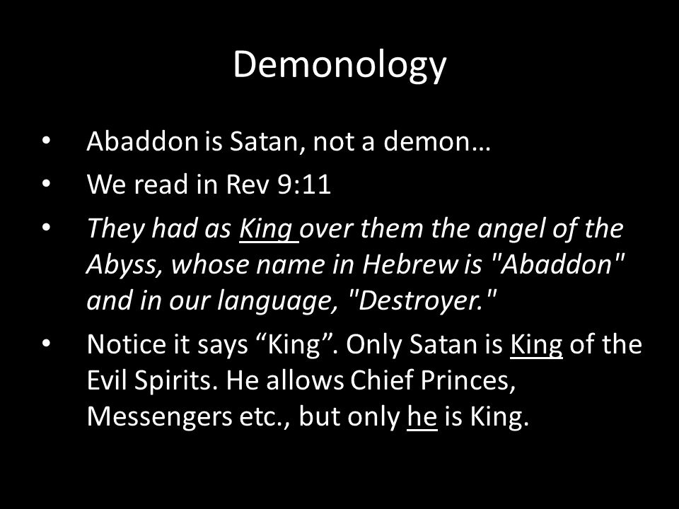 Abaddon is Satan, not a demon… We read in Rev 9:11 They had as King over them the angel of the Abyss, whose name in Hebrew is Abaddon and in our language, Destroyer. Notice it says King .