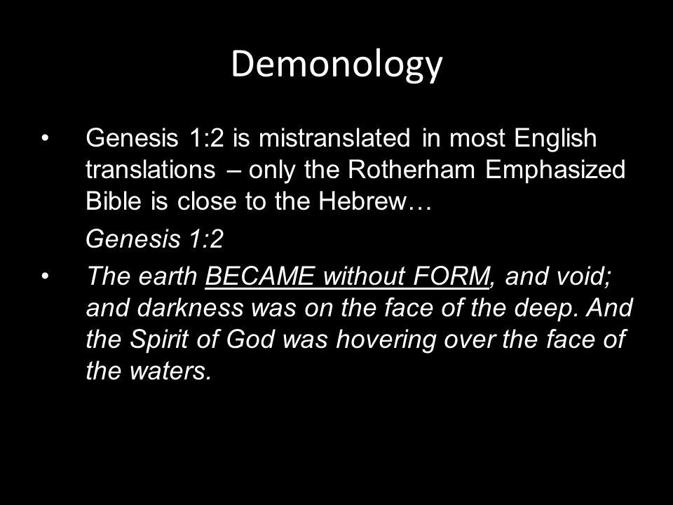 Genesis 1:2 is mistranslated in most English translations – only the Rotherham Emphasized Bible is close to the Hebrew… Genesis 1:2 The earth BECAME without FORM, and void; and darkness was on the face of the deep.