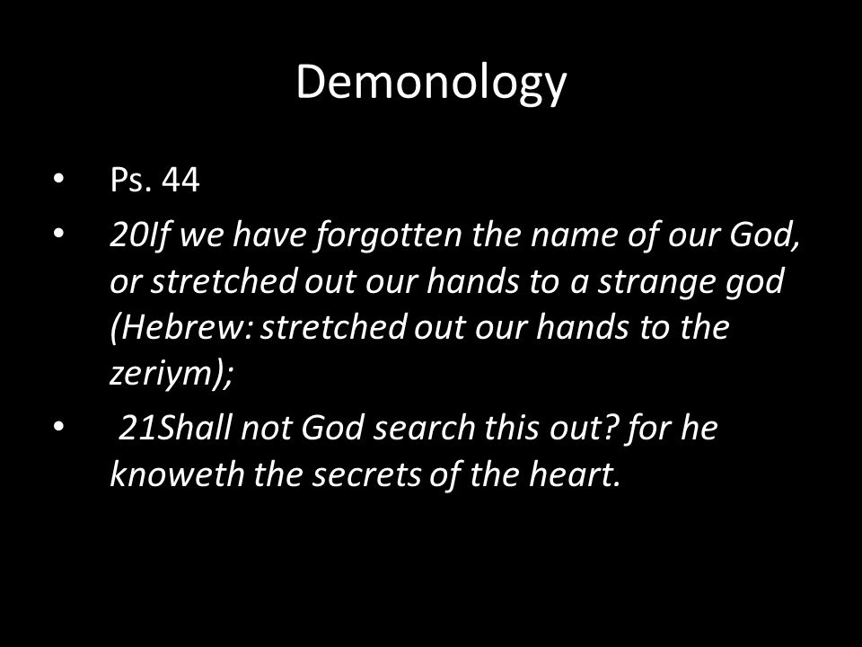 Ps. 44 20If we have forgotten the name of our God, or stretched out our hands to a strange god (Hebrew: stretched out our hands to the zeriym); 21Shal