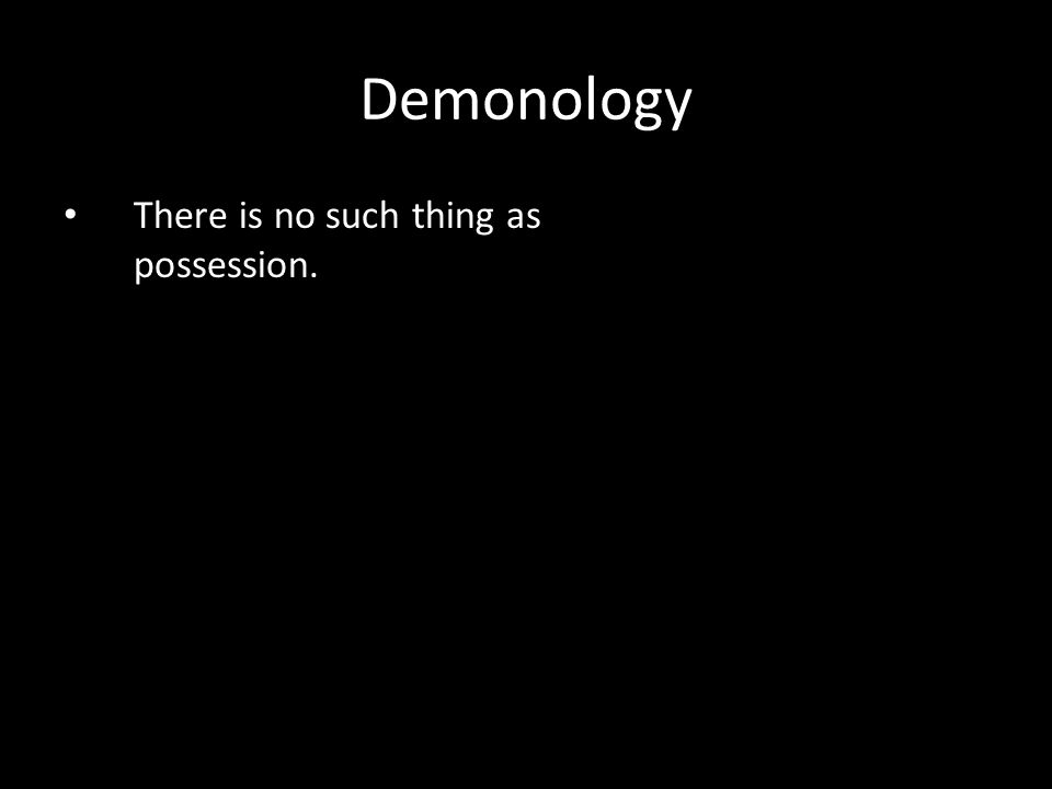 There is no such thing as possession. Demonology