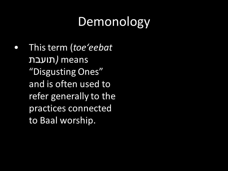 This term (toe'eebat תועבת ) means Disgusting Ones and is often used to refer generally to the practices connected to Baal worship.