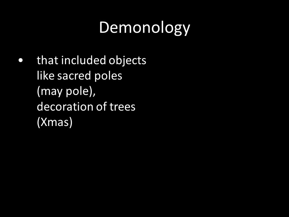 that included objects like sacred poles (may pole), decoration of trees (Xmas) Demonology