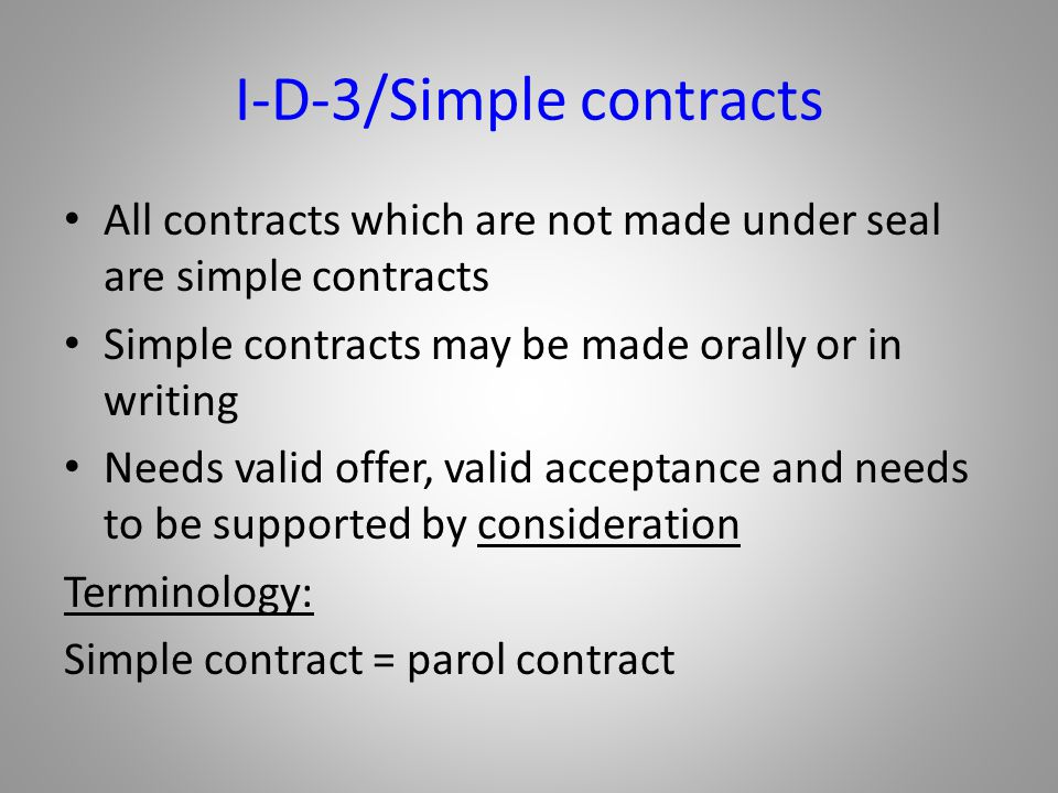 I-D-3/Simple contracts All contracts which are not made under seal are simple contracts Simple contracts may be made orally or in writing Needs valid