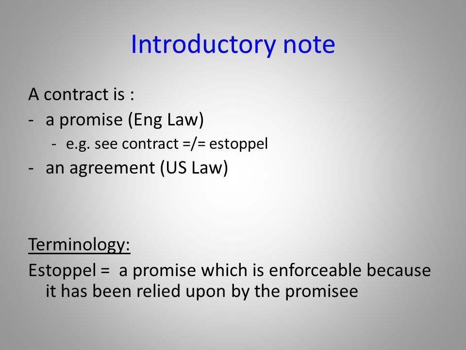 Introductory note A contract is : -a promise (Eng Law) -e.g. see contract =/= estoppel -an agreement (US Law) Terminology: Estoppel = a promise which
