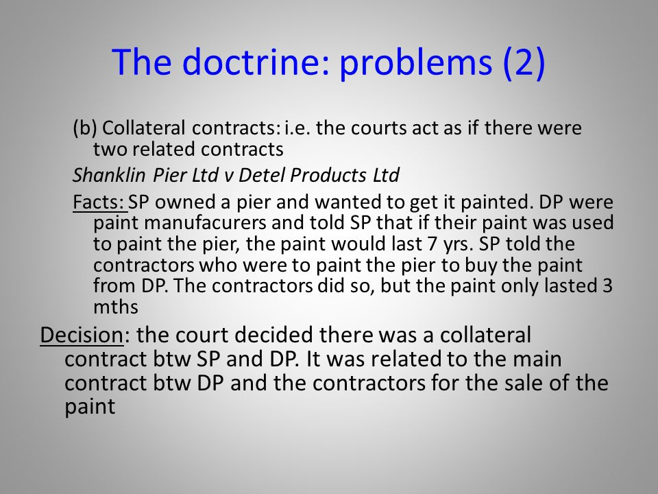 The doctrine: problems (2) (b) Collateral contracts: i.e. the courts act as if there were two related contracts Shanklin Pier Ltd v Detel Products Ltd