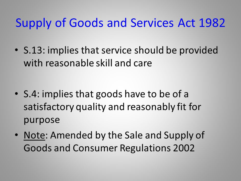 Supply of Goods and Services Act 1982 S.13: implies that service should be provided with reasonable skill and care S.4: implies that goods have to be