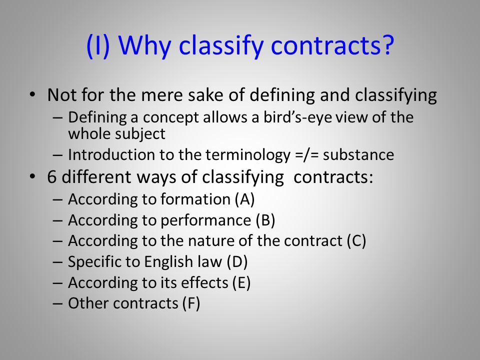 (I) Why classify contracts? Not for the mere sake of defining and classifying – Defining a concept allows a bird's-eye view of the whole subject – Int