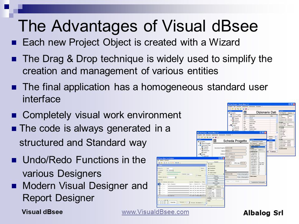 The Advantages of Visual dBsee Completely visual work environment Visual dBseewww.VisualdBsee.com Albalog Srl The final application has a homogeneous standard user interface The Drag & Drop technique is widely used to simplify the creation and management of various entities Each new Project Object is created with a Wizard Undo/Redo Functions in the various Designers The code is always generated in a structured and Standard way Modern Visual Designer and Report Designer