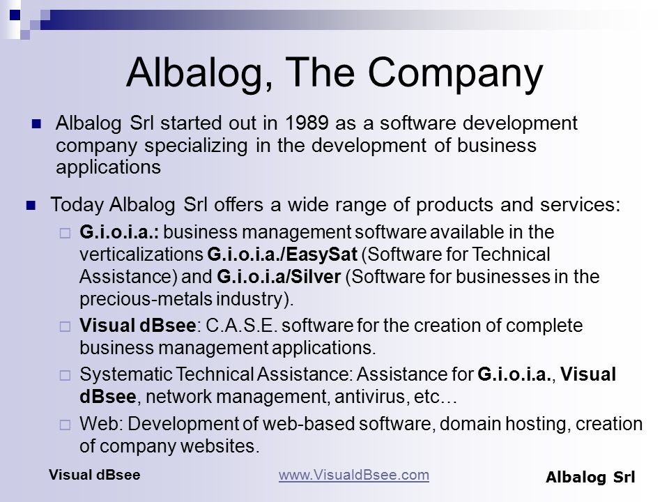 Albalog, The Company Albalog Srl started out in 1989 as a software development company specializing in the development of business applications www.VisualdBsee.comVisual dBsee Albalog Srl Today Albalog Srl offers a wide range of products and services:  G.i.o.i.a.: business management software available in the verticalizations G.i.o.i.a./EasySat (Software for Technical Assistance) and G.i.o.i.a/Silver (Software for businesses in the precious-metals industry).