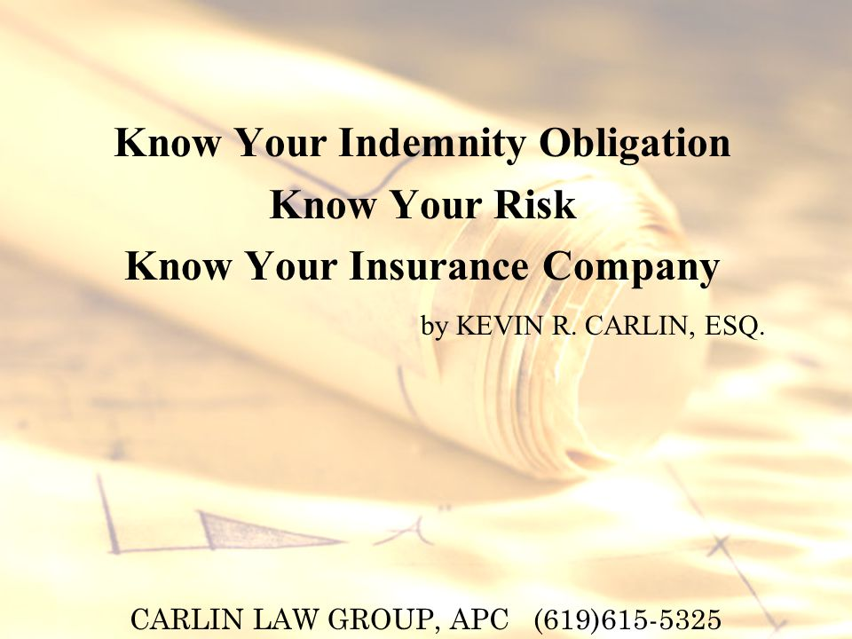 CARLIN LAW GROUP, APC (619) Know Your Indemnity Obligation Know Your Risk Know Your Insurance Company by KEVIN R.