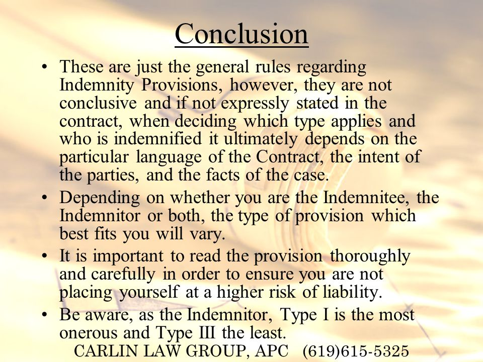 CARLIN LAW GROUP, APC (619)615-5325 Conclusion These are just the general rules regarding Indemnity Provisions, however, they are not conclusive and if not expressly stated in the contract, when deciding which type applies and who is indemnified it ultimately depends on the particular language of the Contract, the intent of the parties, and the facts of the case.