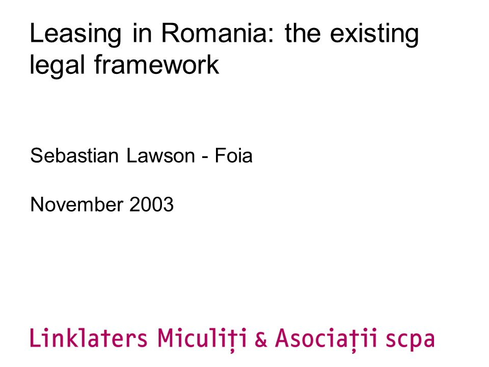 Leasing in Romania: the existing legal framework Sebastian Lawson - Foia November 2003