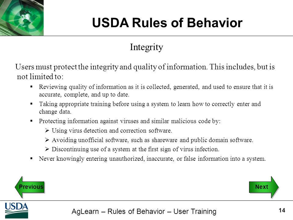 AgLearn – Rules of Behavior – User Training USDA Rules of Behavior 14 Integrity Users must protect the integrity and quality of information. This incl