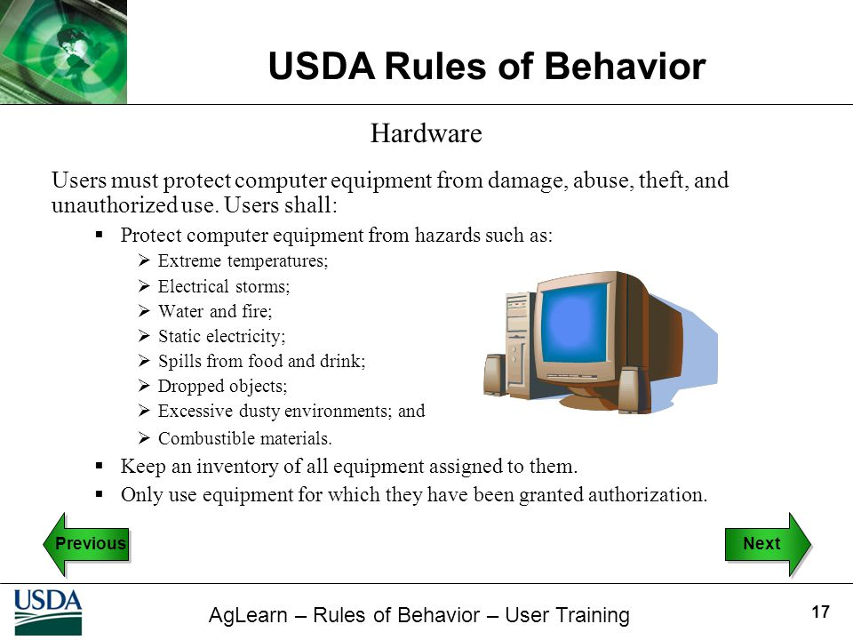 AgLearn – Rules of Behavior – User Training USDA Rules of Behavior 17 Hardware Users must protect computer equipment from damage, abuse, theft, and un