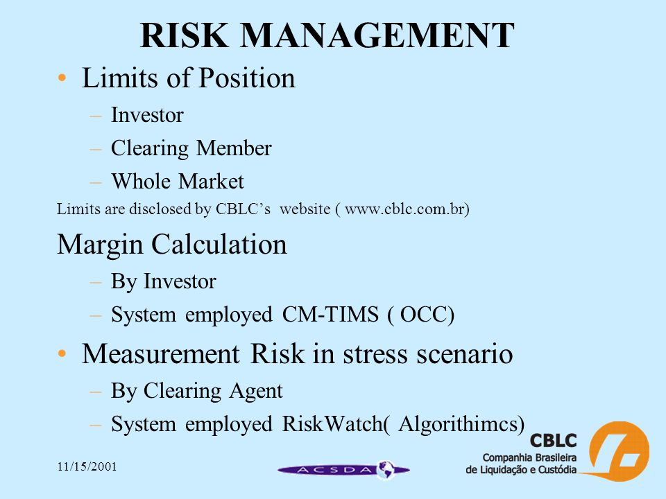 11/15/2001 RISK MANAGEMENT Limits of Position –Investor –Clearing Member –Whole Market Limits are disclosed by CBLC's website ( www.cblc.com.br) Margin Calculation –By Investor –System employed CM-TIMS ( OCC) Measurement Risk in stress scenario –By Clearing Agent –System employed RiskWatch( Algorithimcs)