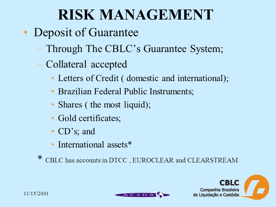 11/15/2001 RISK MANAGEMENT Deposit of Guarantee –Through The CBLC's Guarantee System; –Collateral accepted Letters of Credit ( domestic and international); Brazilian Federal Public Instruments; Shares ( the most liquid); Gold certificates; CD's; and International assets* * CBLC has accounts in DTCC, EUROCLEAR and CLEARSTREAM