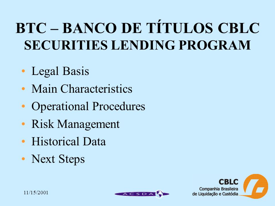 11/15/2001 BTC – BANCO DE TÍTULOS CBLC SECURITIES LENDING PROGRAM Legal Basis Main Characteristics Operational Procedures Risk Management Historical Data Next Steps