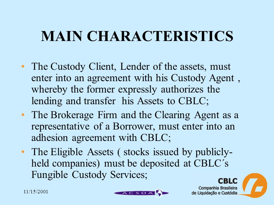 11/15/2001 MAIN CHARACTERISTICS The Custody Client, Lender of the assets, must enter into an agreement with his Custody Agent, whereby the former expressly authorizes the lending and transfer his Assets to CBLC; The Brokerage Firm and the Clearing Agent as a representative of a Borrower, must enter into an adhesion agreement with CBLC; The Eligible Assets ( stocks issued by publicly- held companies) must be deposited at CBLC´s Fungible Custody Services;