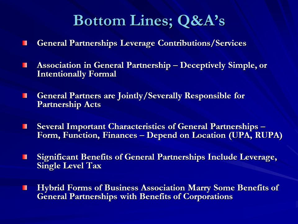 Bottom Lines; Q&A's General Partnerships Leverage Contributions/Services Association in General Partnership – Deceptively Simple, or Intentionally Formal General Partners are Jointly/Severally Responsible for Partnership Acts Several Important Characteristics of General Partnerships – Form, Function, Finances – Depend on Location (UPA, RUPA) Significant Benefits of General Partnerships Include Leverage, Single Level Tax Hybrid Forms of Business Association Marry Some Benefits of General Partnerships with Benefits of Corporations