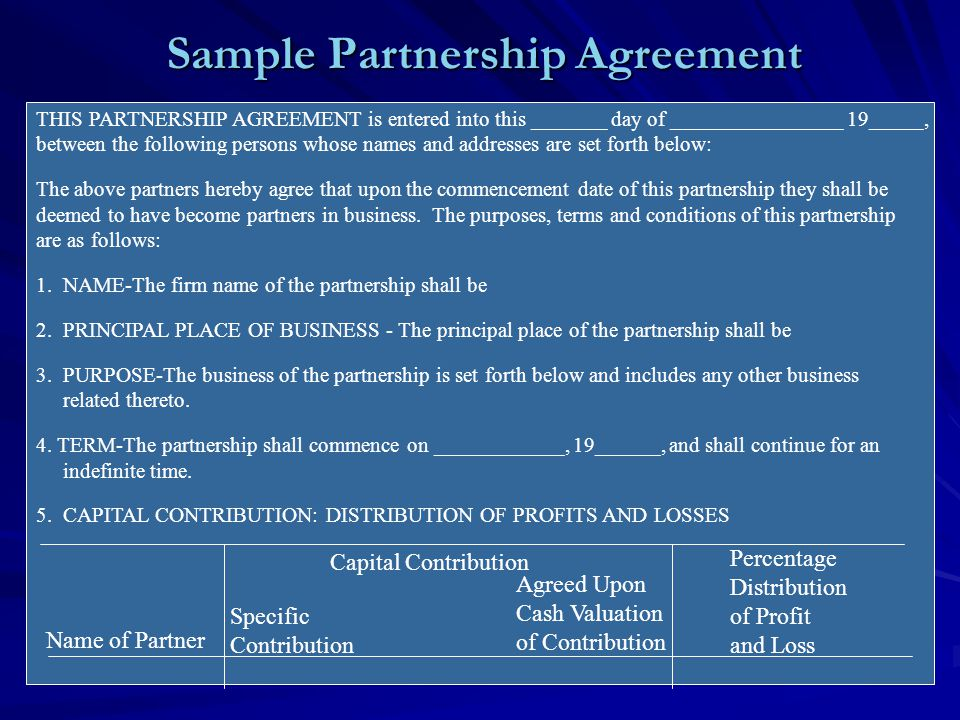 Sample Partnership Agreement (cont.) A division of profits and losses shall be made at such time as may be agreed upon by the partners and at the close of each fiscal year.