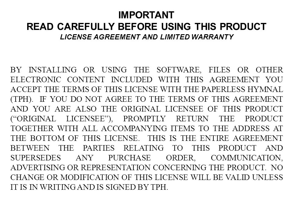 IMPORTANT READ CAREFULLY BEFORE USING THIS PRODUCT LICENSE AGREEMENT AND LIMITED WARRANTY BY INSTALLING OR USING THE SOFTWARE, FILES OR OTHER ELECTRONIC CONTENT INCLUDED WITH THIS AGREEMENT YOU ACCEPT THE TERMS OF THIS LICENSE WITH THE PAPERLESS HYMNAL (TPH).
