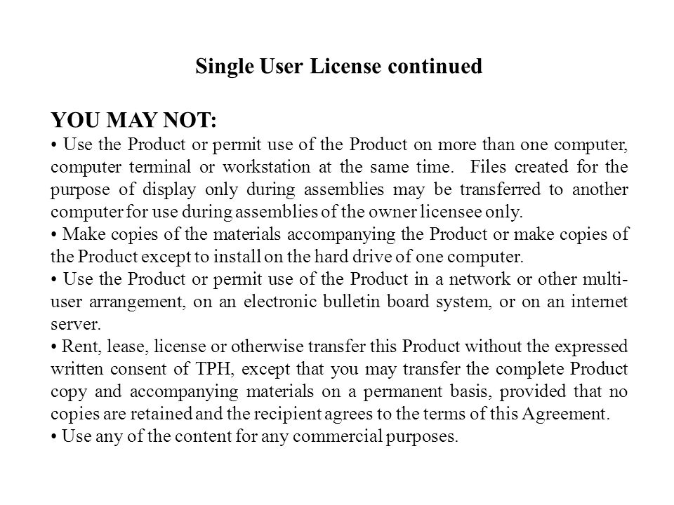 Single User License continued YOU MAY NOT: Use the Product or permit use of the Product on more than one computer, computer terminal or workstation at the same time.